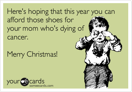 Here's hoping that this year you can afford those shoes for your mom who's dying of cancer.   Merry Christmas!