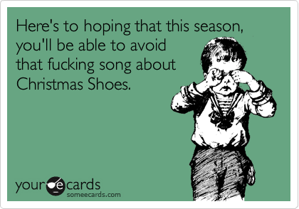 Here's to hoping that this season, you'll be able to avoid  that fucking song about Christmas Shoes.