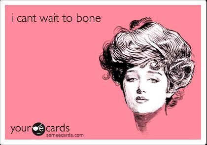 i cant wait to bone