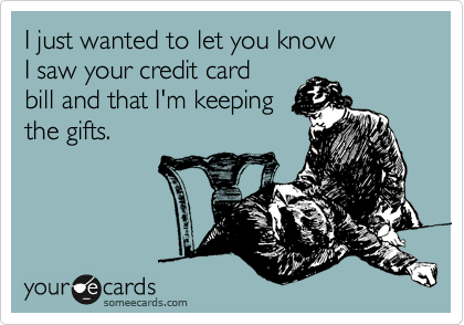 I just wanted to let you know I saw your credit card  bill and that I'm keeping the gifts.