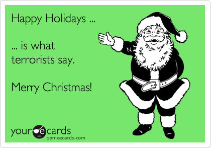 Happy Holidays ...  ... is what terrorists say.  Merry Christmas!
