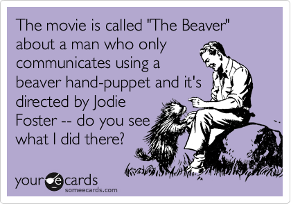 """The movie is called """"The Beaver"""" about a man who only communicates using a beaver hand-puppet and it's directed by Jodie Foster -- do you see what I did there?"""