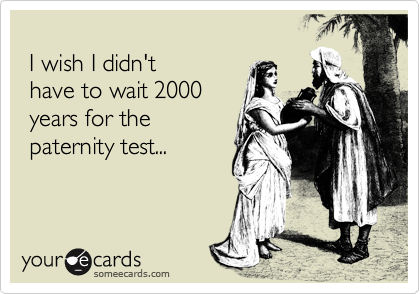 I wish I didn't  have to wait 2000   years for the  paternity test...
