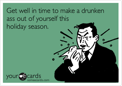 Get well in time to make a drunken ass out of yourself this  holiday season.