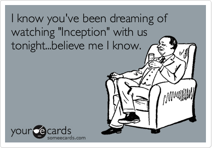 "I know you've been dreaming of watching ""Inception"" with us tonight...believe me I know."