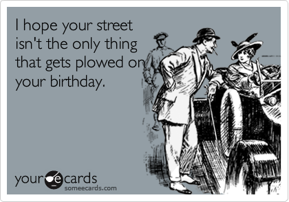 I hope your street isn't the only thing that gets plowed on your birthday.