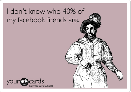 I don't know who 40% of my facebook friends are.