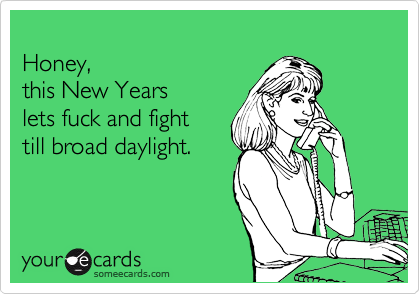 Honey,  this New Years  lets fuck and fight  till broad daylight.