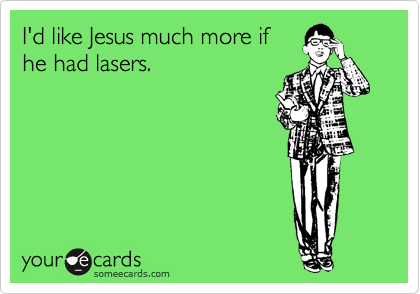 I'd like Jesus much more if he had lasers.