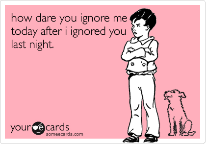 how dare you ignore me today after i ignored you  last night.