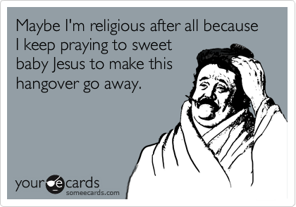 Maybe I'm religious after all because I keep praying to sweet baby Jesus to make this hangover go away.