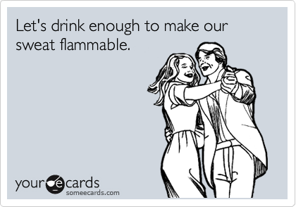Let's drink enough to make our sweat flammable.