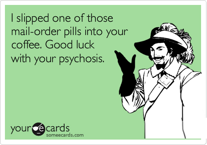 I slipped one of those mail-order pills into your coffee. Good luck with your psychosis.