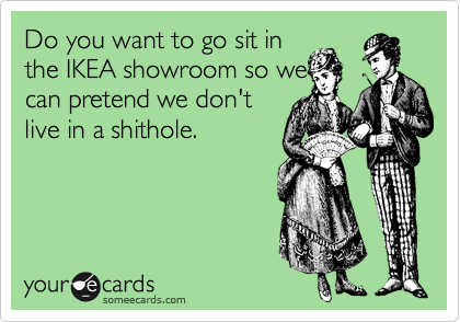 Do you want to go sit in the IKEA showroom so we can pretend we don't live in a shithole.