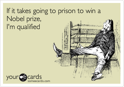 If it takes going to prison to win a Nobel prize,  I'm qualified