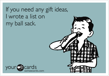 If you need any gift ideas, I wrote a list on my ball sack.