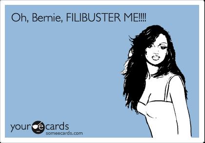Oh, Bernie, FILIBUSTER ME!!!!
