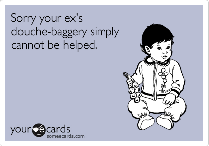 Sorry your ex's douche-baggery simply cannot be helped.
