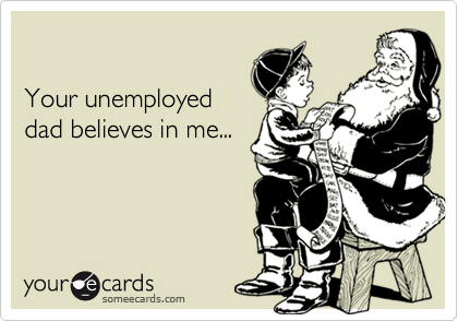 Your unemployed dad believes in me...