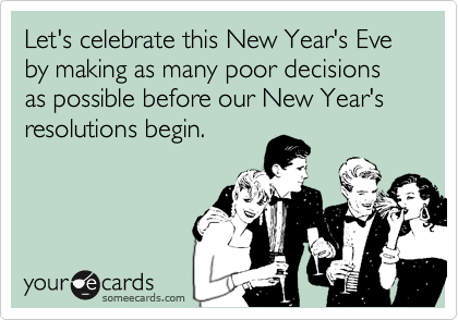 Let's celebrate this New Year's Eve by making as many poor decisions as possible before our New Year's resolutions begin.