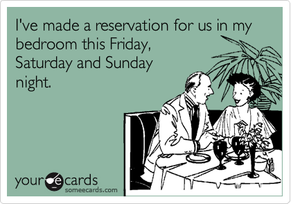 I've made a reservation for us in my bedroom this Friday, Saturday and Sunday night.