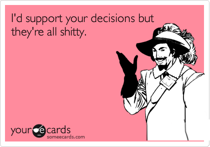 I'd support your decisions butthey're all shitty.