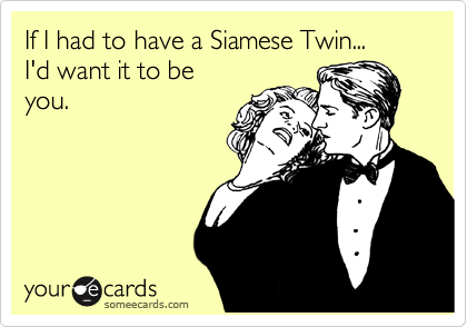 If I had to have a Siamese Twin... I'd want it to be  you.