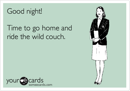 Good night!  Time to go home and ride the wild couch.