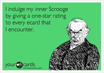 I indulge my inner Scrooge by giving a one-star rating to every ecard that I encounter.