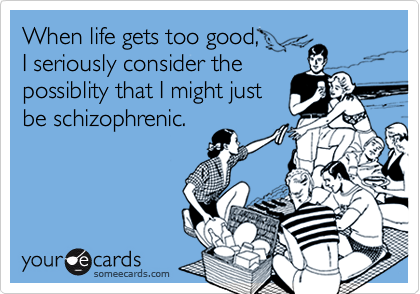 When life gets too good,  I seriously consider the possiblity that I might just be schizophrenic.