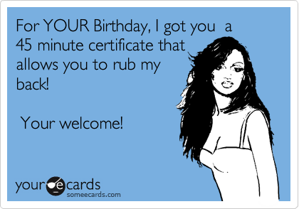 For YOUR Birthday, I got you  a  45 minute certificate that allows you to rub my back!    Your welcome!