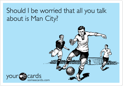 Should I be worried that all you talk about is Man City?