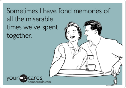Sometimes I have fond memories of all the miserable times we've spent together.