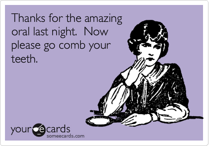 Thanks for the amazing oral last night.  Now please go comb your teeth.
