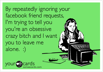 By repeatedly ignoring your facebook friend requests, I'm trying to tell you you're an obsessive crazy bitch and I want you to leave me  alone.  :%29