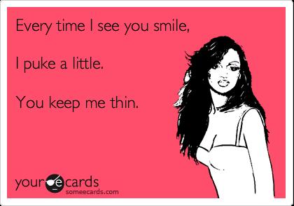 Every time I see you smile,   I puke a little.   You keep me thin.