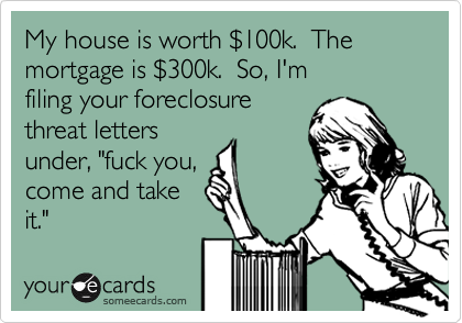 """My house is worth %24100k.  The mortgage is %24300k.  So, I'm  filing your foreclosure  threat letters under, """"fuck you, come and take it."""""""