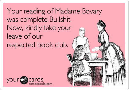 Your reading of Madame Bovary was complete Bullshit. Now, kindly take your leave of our respected book club.