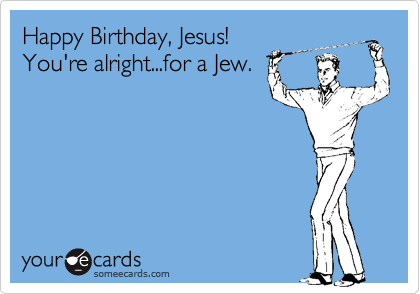 Happy Birthday, Jesus! You're alright...for a Jew.
