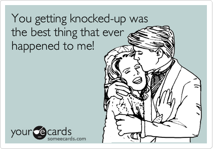 You getting knocked-up was the best thing that ever happened to me!