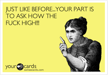 JUST LIKE BEFORE...YOUR PART IS TO ASK HOW THE FUCK HIGH!!!