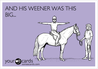 AND HIS WEENER WAS THIS BIG...