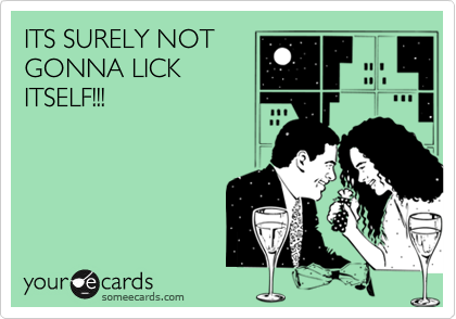 ITS SURELY NOT GONNA LICK ITSELF!!!