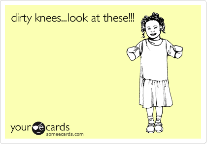 dirty knees...look at these!!!