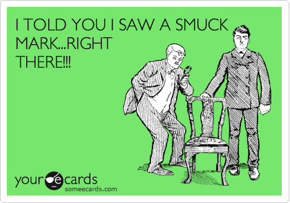 I TOLD YOU I SAW A SMUCK MARK...RIGHT THERE!!!