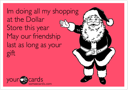 Im doing all my shopping at the Dollar Store this year May our friendship last as long as your gift