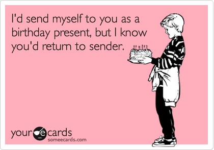 I'd send myself to you as a birthday present, but I know you'd return to sender.