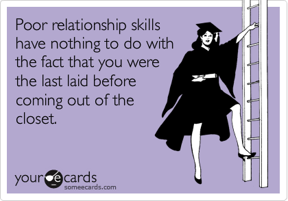 Poor relationship skills have nothing to do with the fact that you were the last laid before coming out of the closet.
