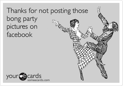 Thanks for not posting those bong party pictures on facebook