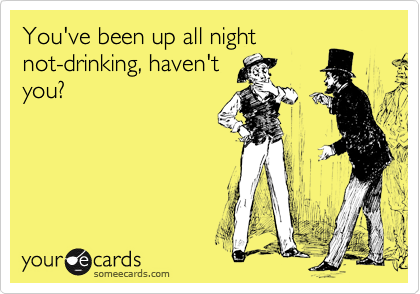 You've been up all night not-drinking, haven't you?
